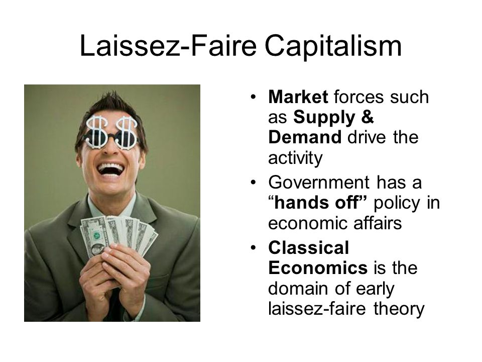 Laissez-Faire Capitalism Market forces such as Supply & Demand drive the activity Government has a hands off policy in economic affairs Classical Economics is the domain of early laissez-faire theory