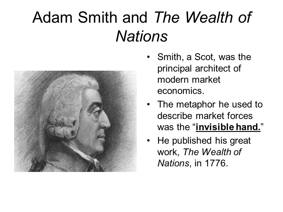 Adam Smith and The Wealth of Nations Smith, a Scot, was the principal architect of modern market economics.