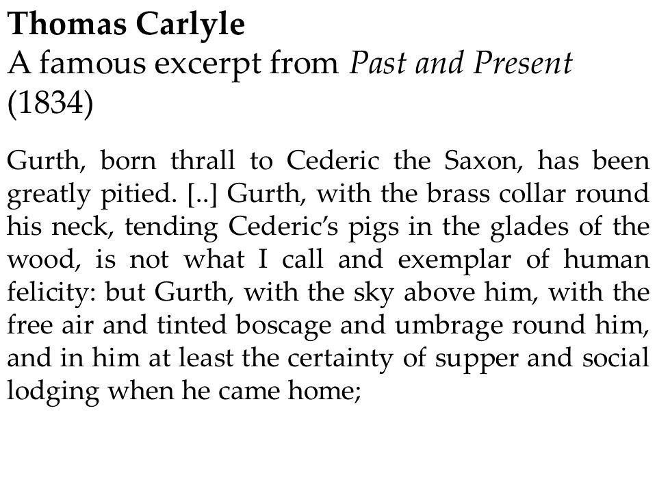 Thomas Carlyle A famous excerpt from Past and Present (1834) Gurth, born thrall to Cederic the Saxon, has been greatly pitied. [..] Gurth, with the br
