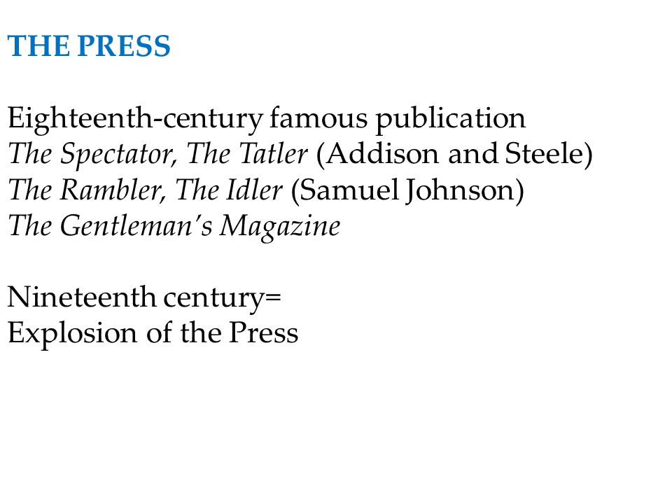 THE PRESS Eighteenth-century famous publication The Spectator, The Tatler (Addison and Steele) The Rambler, The Idler (Samuel Johnson) The Gentleman's
