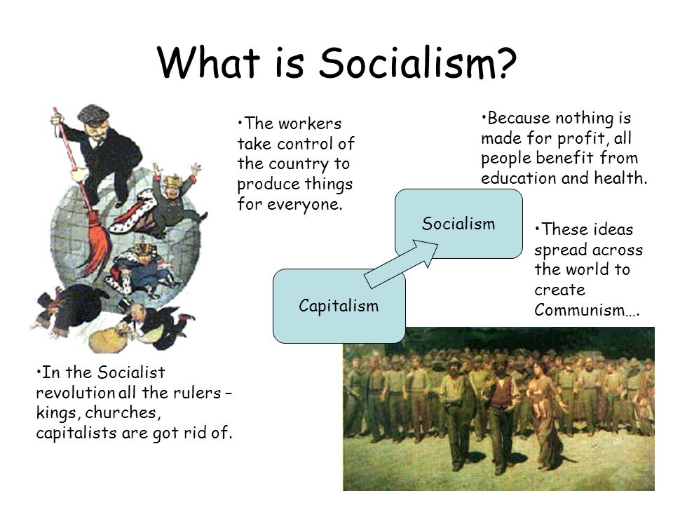What is Socialism? Socialism Capitalism In the Socialist revolution all the rulers – kings, churches, capitalists are got rid of. The workers take con