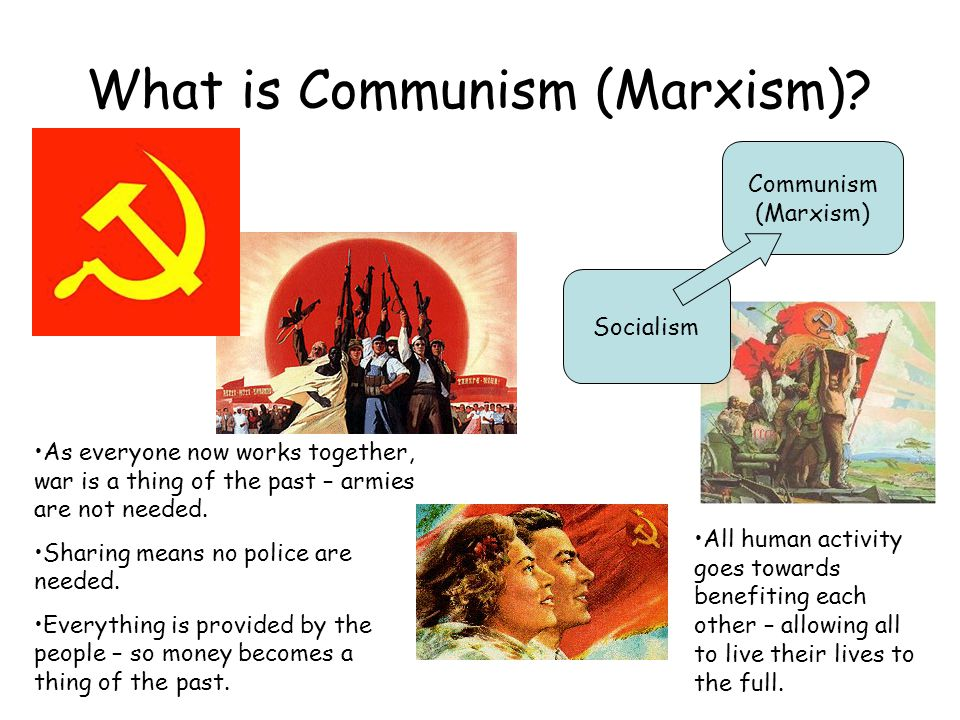 What is Communism (Marxism)? Socialism Communism (Marxism) As everyone now works together, war is a thing of the past – armies are not needed. Sharing