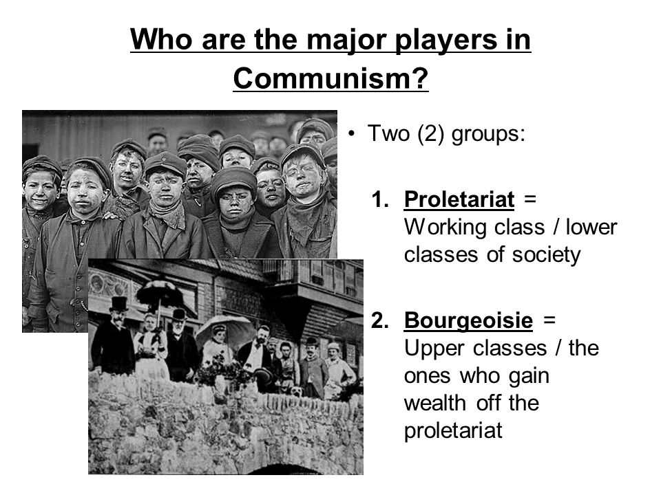 Who are the major players in Communism? Two (2) groups: 1.Proletariat = Working class / lower classes of society 2.Bourgeoisie = Upper classes / the o