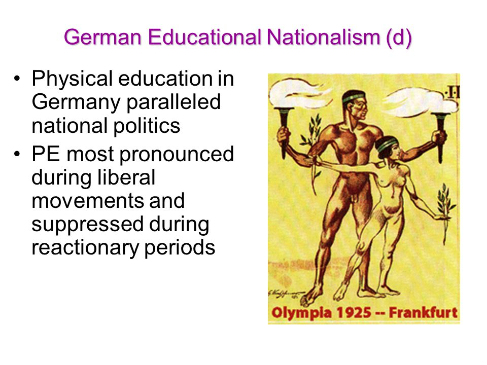German Educational Nationalism (d) Physical education in Germany paralleled national politics PE most pronounced during liberal movements and suppress