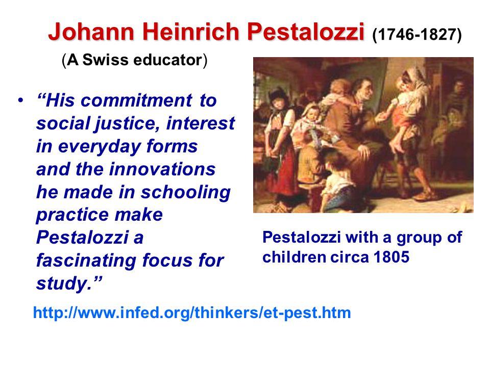 "Johann Heinrich Pestalozzi Johann Heinrich Pestalozzi (1746-1827) ""His commitment to social justice, interest in everyday forms and the innovations he"