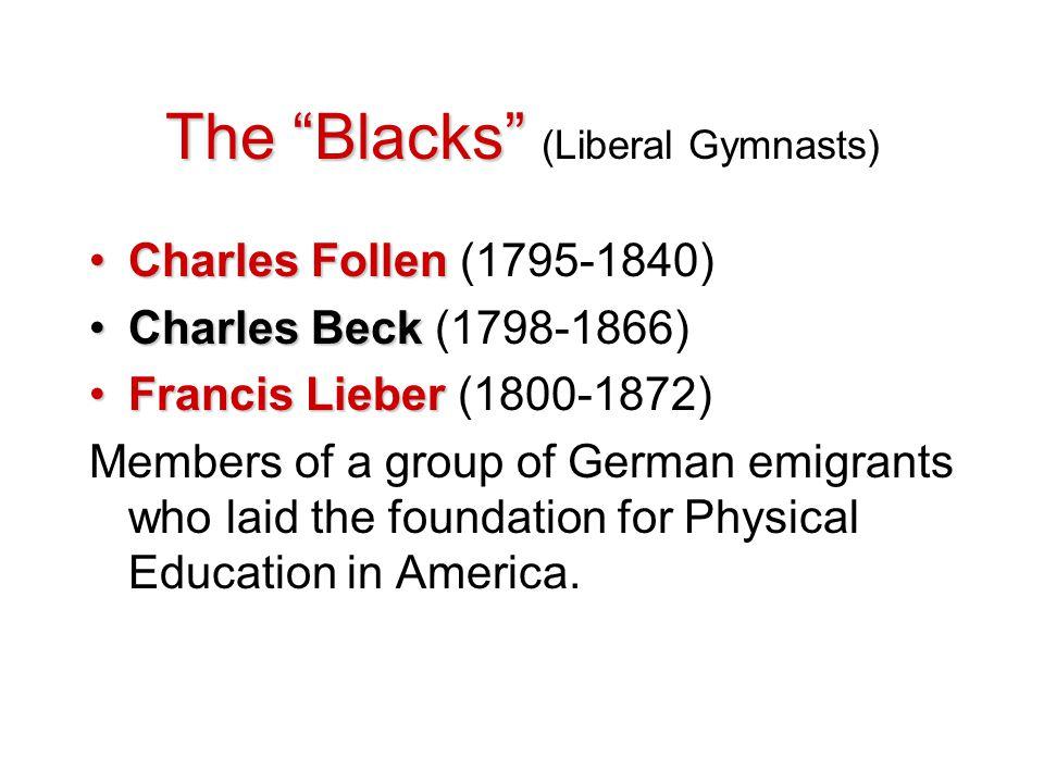 "The ""Blacks"" The ""Blacks"" (Liberal Gymnasts) Charles FollenCharles Follen (1795-1840) Charles BeckCharles Beck (1798-1866) Francis LieberFrancis Liebe"