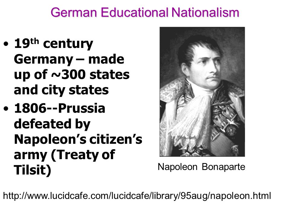 German Educational Nationalism 19 th century Germany – made up of ~300 states and city states 1806--Prussia defeated by Napoleon's citizen's army (Tre