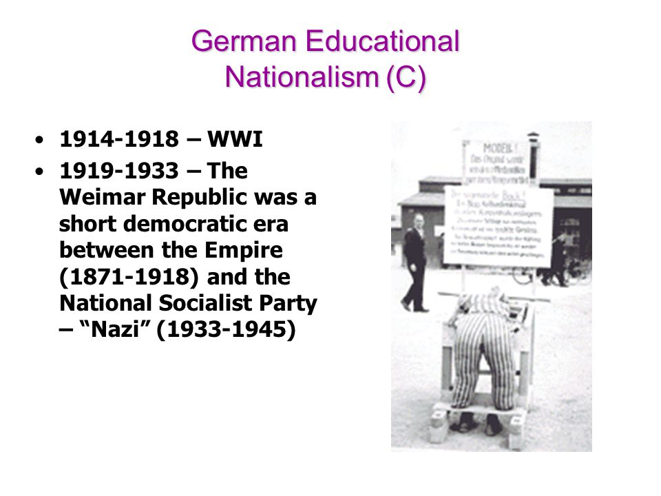 German Educational Nationalism (C) 1914-1918 – WWI 1919-1933 – The Weimar Republic was a short democratic era between the Empire (1871-1918) and the N
