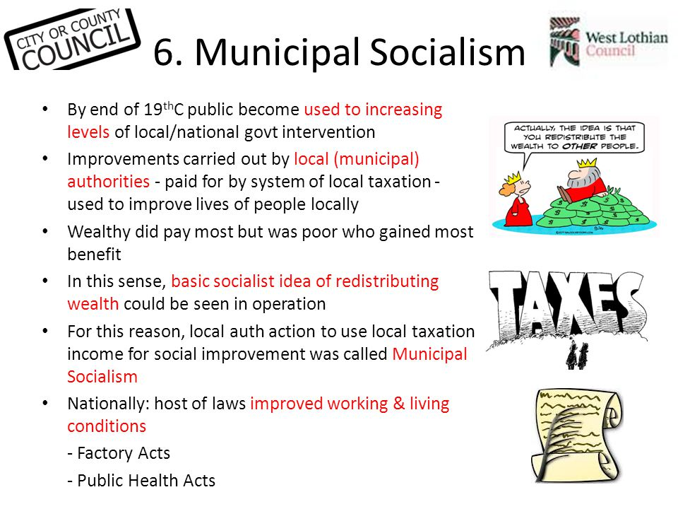 6. Municipal Socialism By end of 19 th C public become used to increasing levels of local/national govt intervention Improvements carried out by local