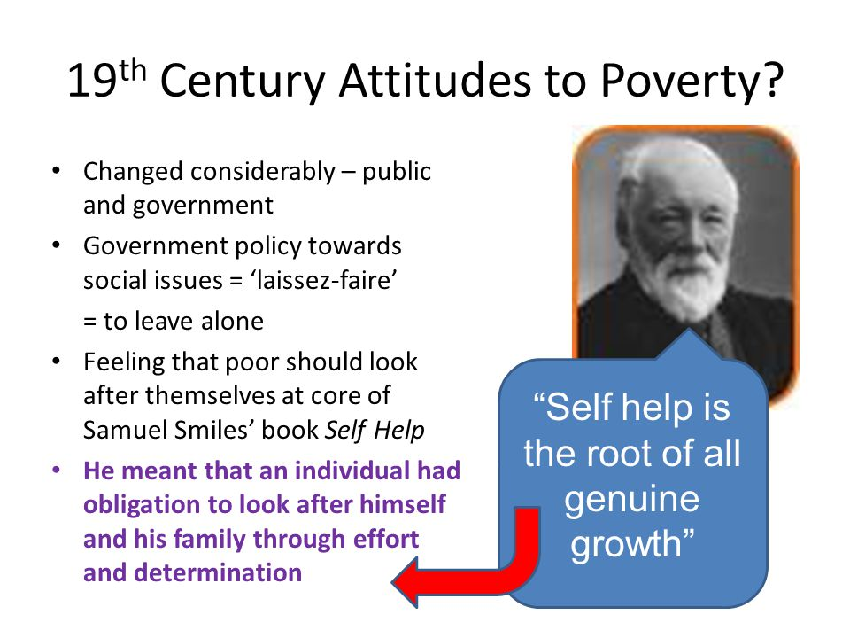 19 th Century Attitudes to Poverty? Changed considerably – public and government Government policy towards social issues = 'laissez-faire' = to leave