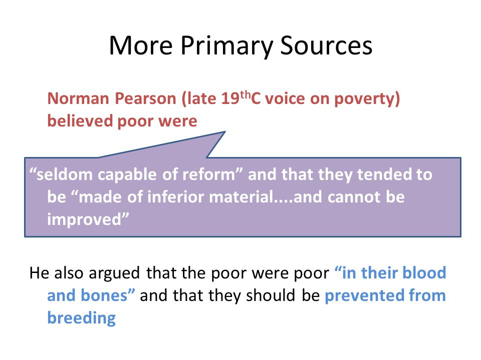 "More Primary Sources Norman Pearson (late 19 th C voice on poverty) believed poor were ""seldom capable of reform"" and that they tended to be ""made of"