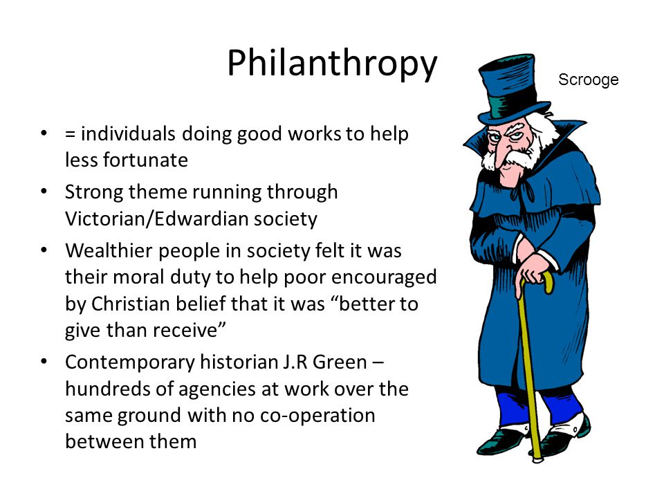 Philanthropy = individuals doing good works to help less fortunate Strong theme running through Victorian/Edwardian society Wealthier people in societ