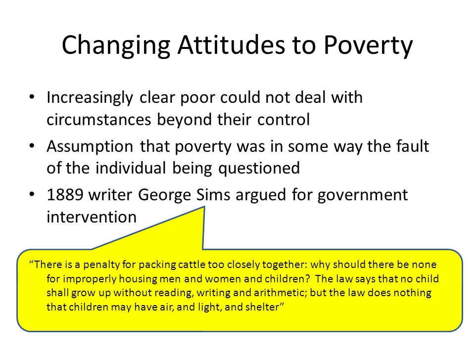 Changing Attitudes to Poverty Increasingly clear poor could not deal with circumstances beyond their control Assumption that poverty was in some way t