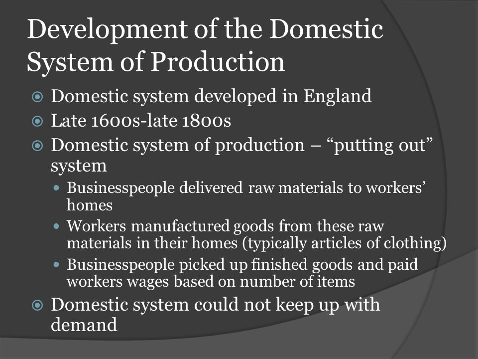 "Development of the Domestic System of Production  Domestic system developed in England  Late 1600s-late 1800s  Domestic system of production – ""put"