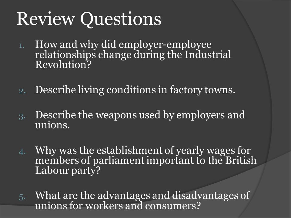 Review Questions 1. How and why did employer-employee relationships change during the Industrial Revolution? 2. Describe living conditions in factory