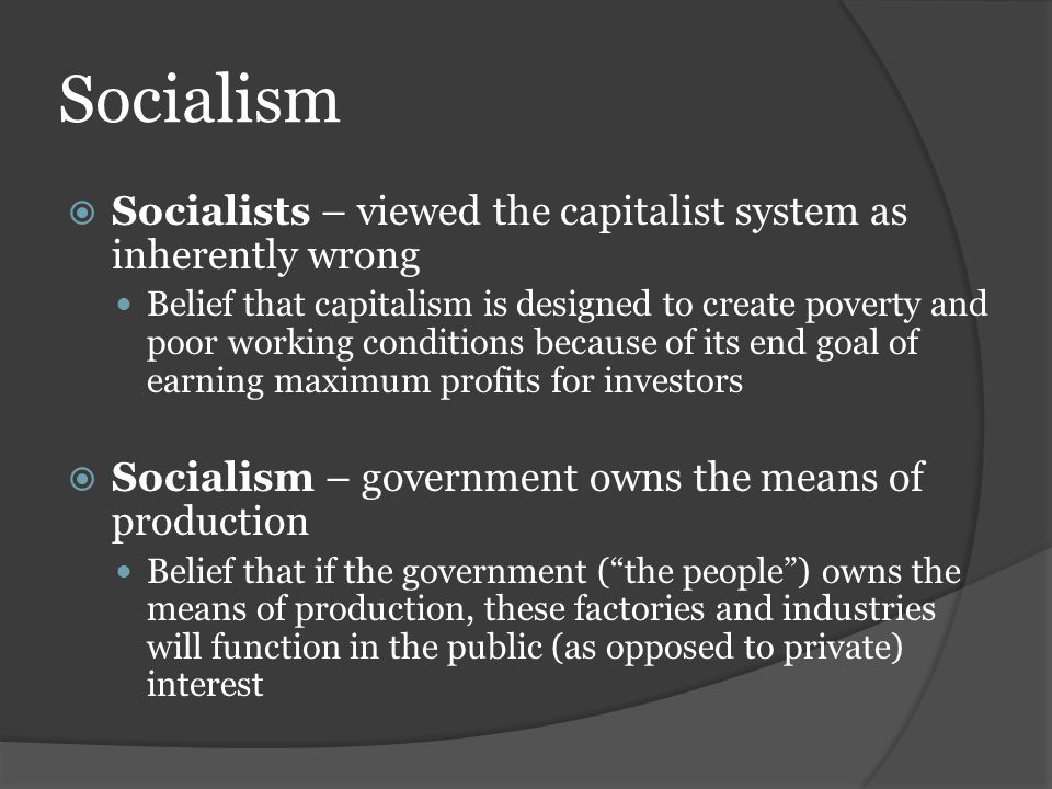 Socialism  Socialists – viewed the capitalist system as inherently wrong Belief that capitalism is designed to create poverty and poor working condit