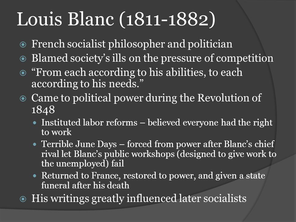 "Louis Blanc (1811-1882)  French socialist philosopher and politician  Blamed society's ills on the pressure of competition  ""From each according to"