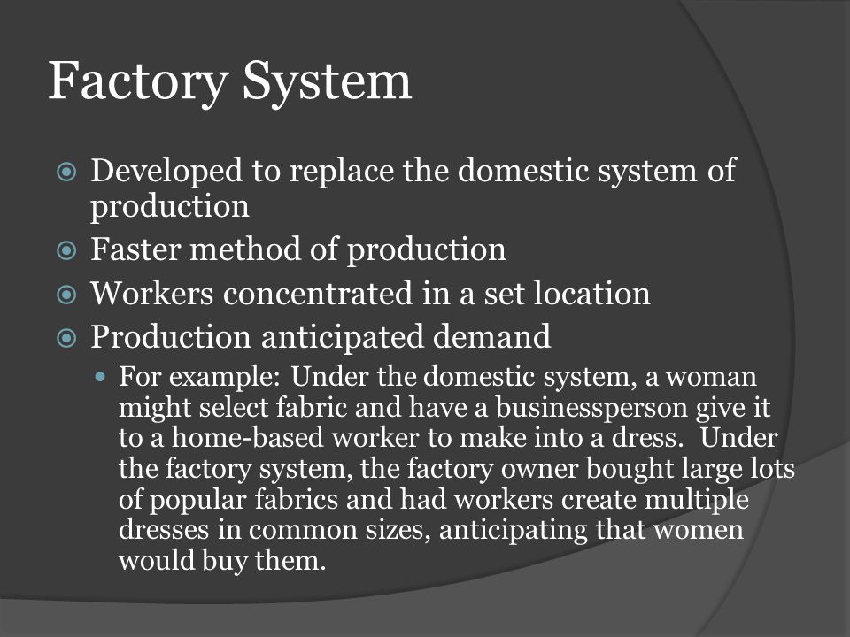 Factory System  Developed to replace the domestic system of production  Faster method of production  Workers concentrated in a set location  Produ