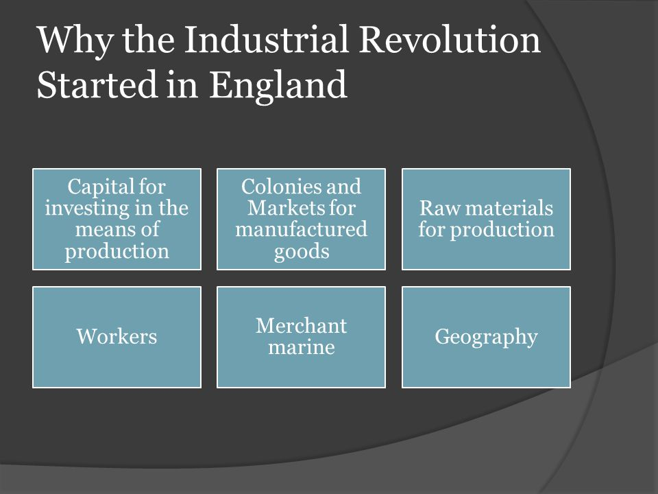 Why the Industrial Revolution Started in England Capital for investing in the means of production Colonies and Markets for manufactured goods Raw mate