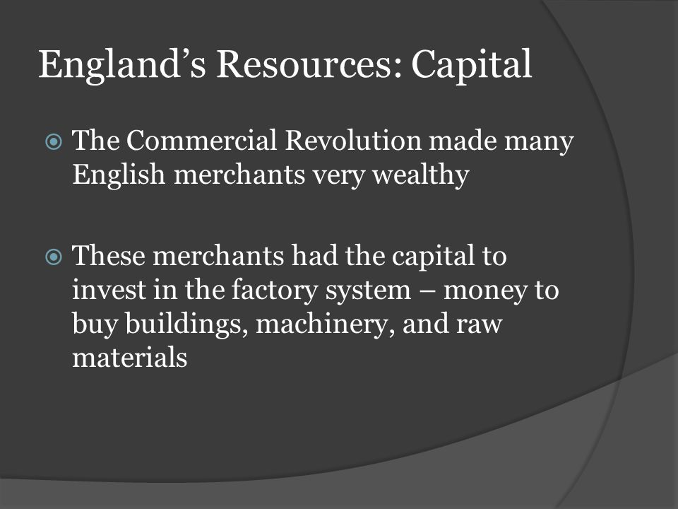 England's Resources: Capital  The Commercial Revolution made many English merchants very wealthy  These merchants had the capital to invest in the f