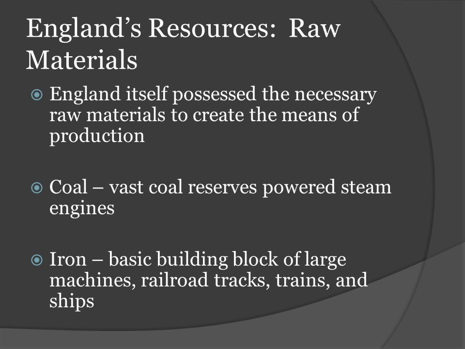 England's Resources: Raw Materials  England itself possessed the necessary raw materials to create the means of production  Coal – vast coal reserve