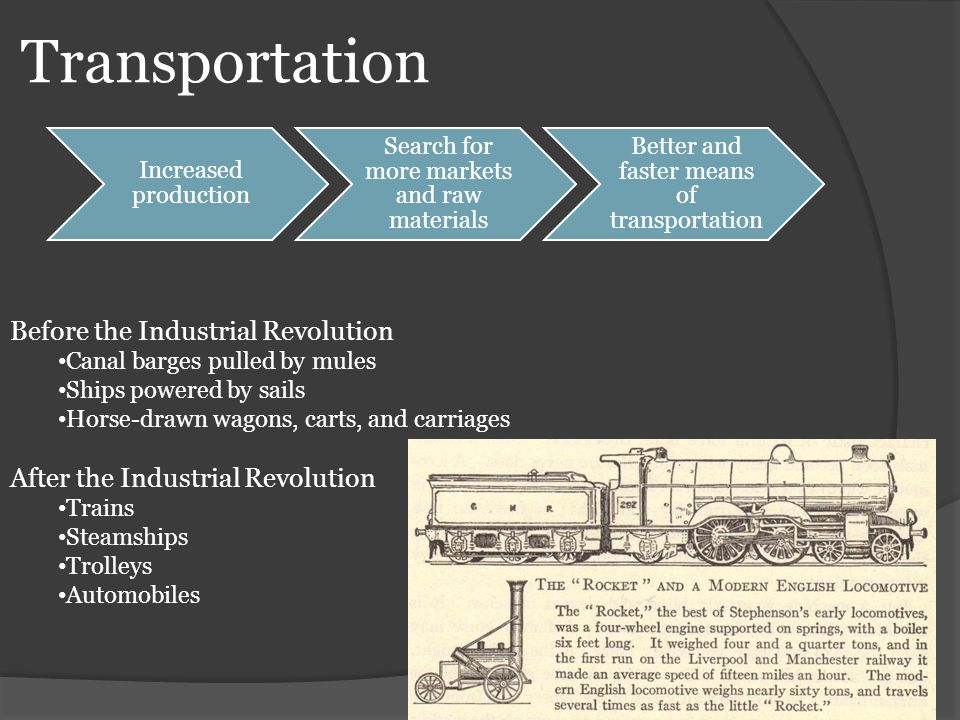 Transportation Increased production Search for more markets and raw materials Better and faster means of transportation Before the Industrial Revoluti