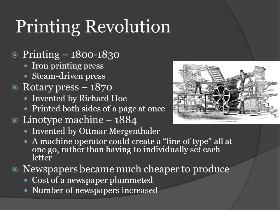 Printing Revolution  Printing – 1800-1830 Iron printing press Steam-driven press  Rotary press – 1870 Invented by Richard Hoe Printed both sides of