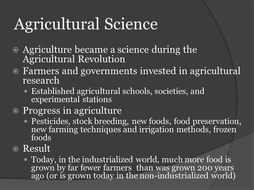 Agricultural Science  Agriculture became a science during the Agricultural Revolution  Farmers and governments invested in agricultural research Est