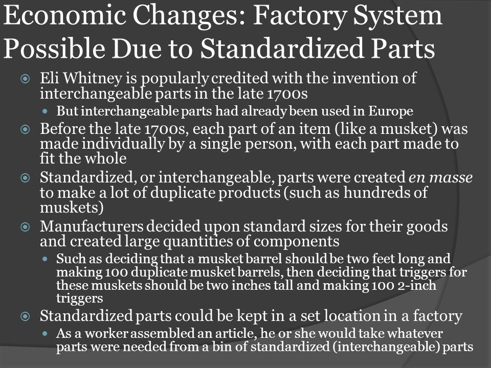 Economic Changes: Factory System Possible Due to Standardized Parts  Eli Whitney is popularly credited with the invention of interchangeable parts in