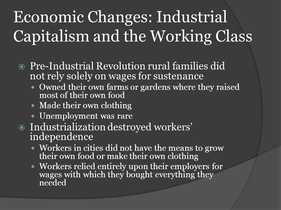 Economic Changes: Industrial Capitalism and the Working Class  Pre-Industrial Revolution rural families did not rely solely on wages for sustenance O