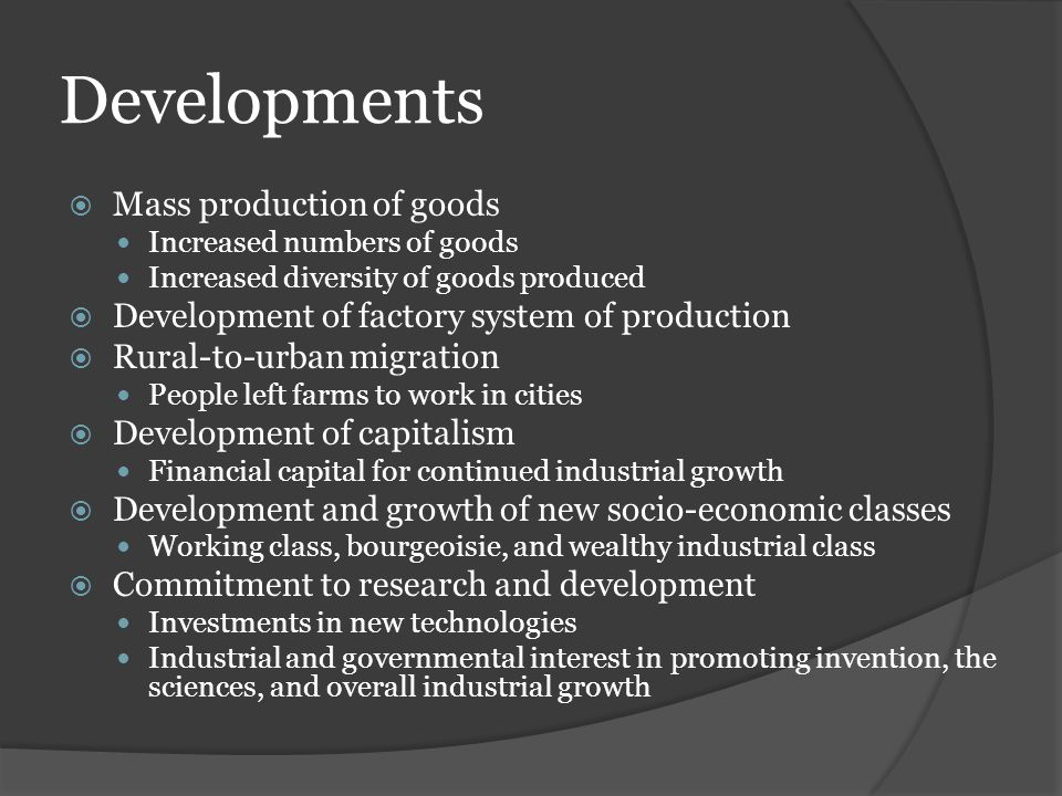 Developments  Mass production of goods Increased numbers of goods Increased diversity of goods produced  Development of factory system of production