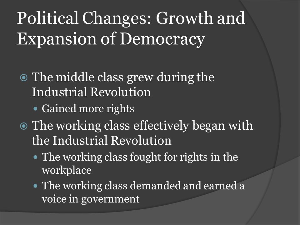 Political Changes: Growth and Expansion of Democracy  The middle class grew during the Industrial Revolution Gained more rights  The working class e