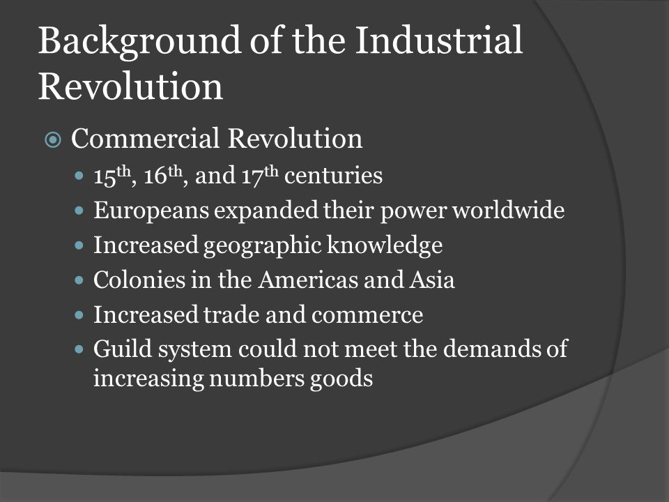 Background of the Industrial Revolution  Commercial Revolution 15 th, 16 th, and 17 th centuries Europeans expanded their power worldwide Increased g