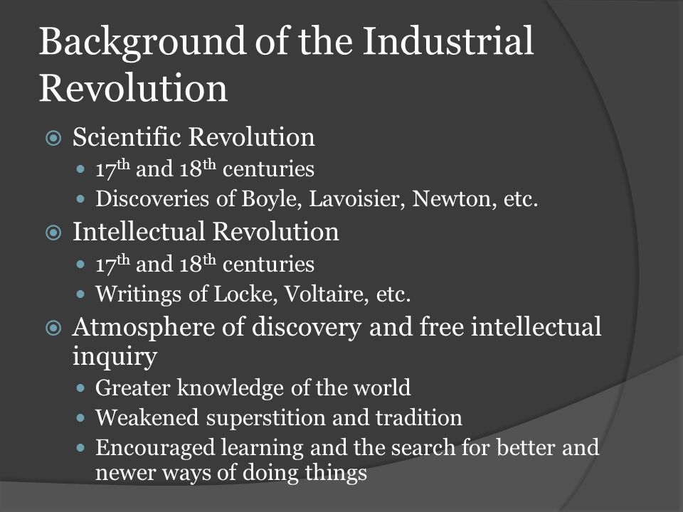 Background of the Industrial Revolution  Scientific Revolution 17 th and 18 th centuries Discoveries of Boyle, Lavoisier, Newton, etc.  Intellectual