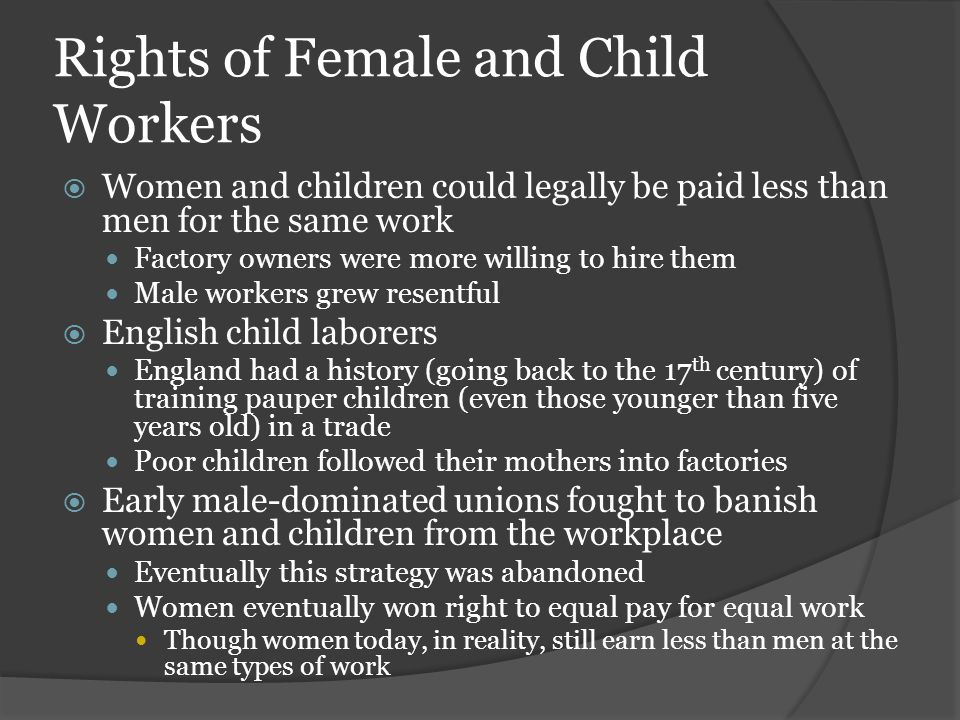 Rights of Female and Child Workers  Women and children could legally be paid less than men for the same work Factory owners were more willing to hire