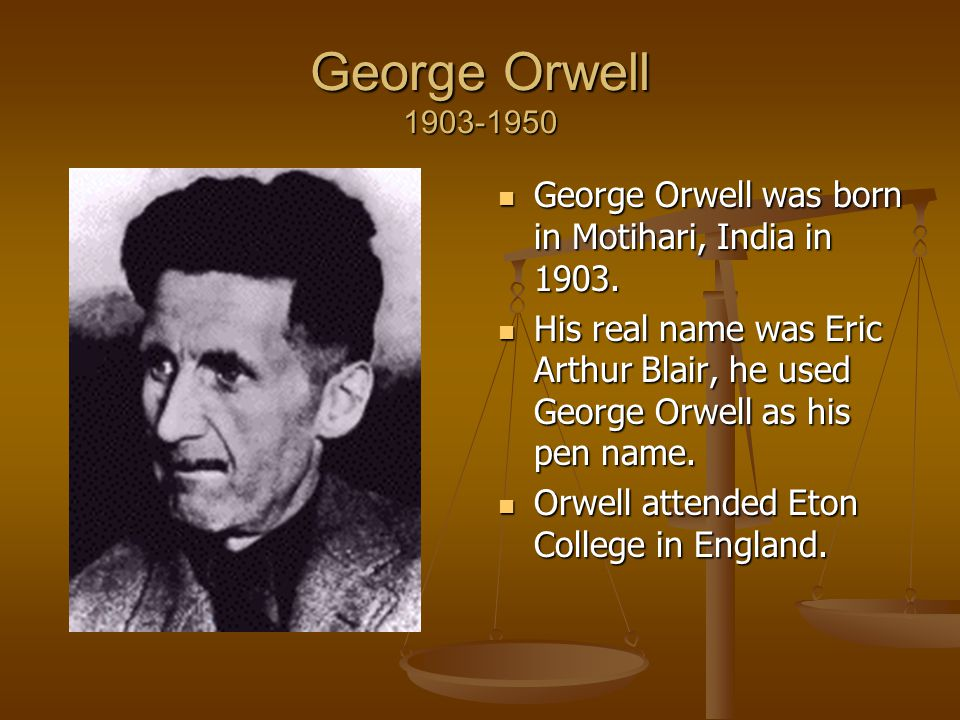 George Orwell 1903-1950 George Orwell was born in Motihari, India in 1903.