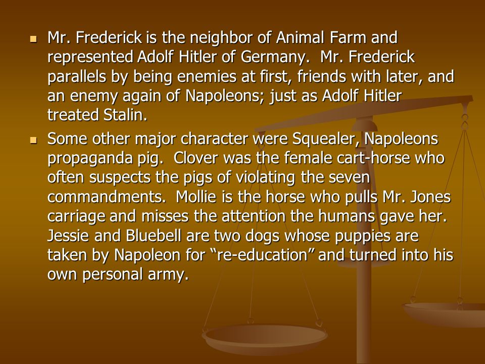 Mr. Frederick is the neighbor of Animal Farm and represented Adolf Hitler of Germany.