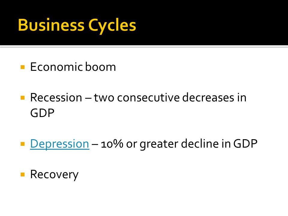  Economic boom  Recession – two consecutive decreases in GDP  Depression – 10% or greater decline in GDP Depression  Recovery