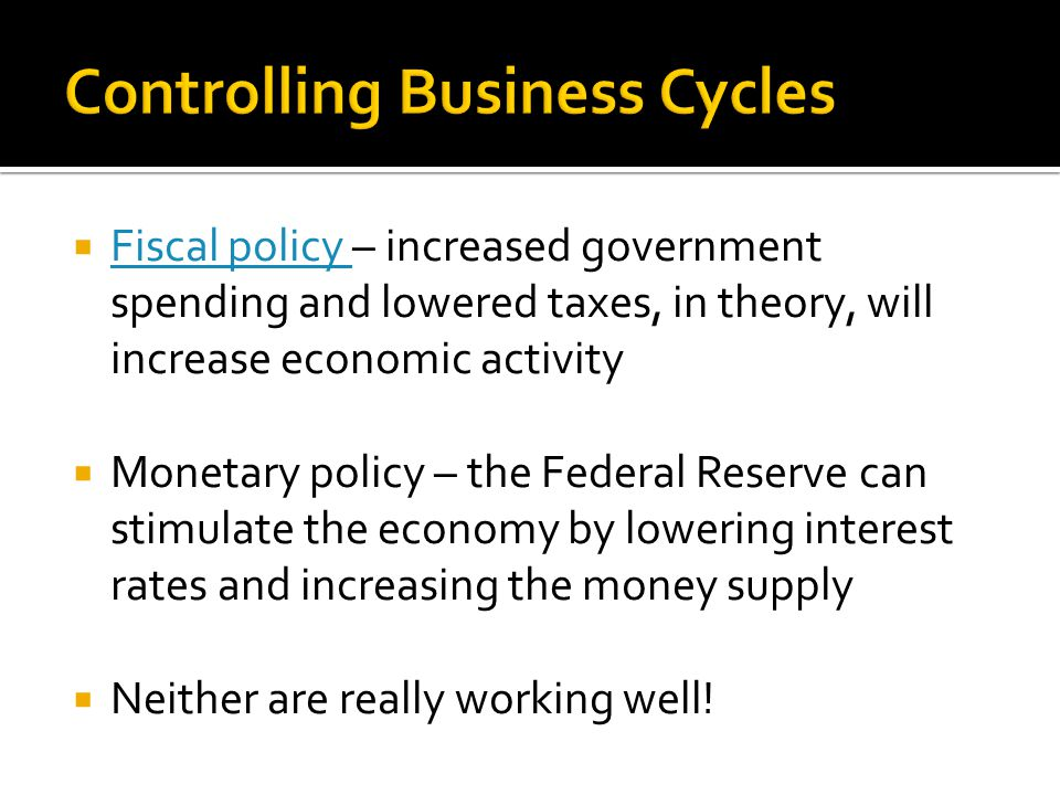  Fiscal policy – increased government spending and lowered taxes, in theory, will increase economic activity Fiscal policy  Monetary policy – the Federal Reserve can stimulate the economy by lowering interest rates and increasing the money supply  Neither are really working well!