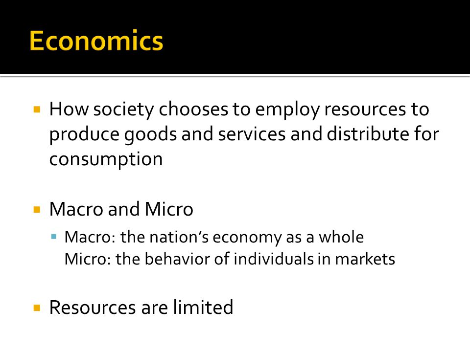  How society chooses to employ resources to produce goods and services and distribute for consumption  Macro and Micro  Macro: the nation's economy as a whole Micro: the behavior of individuals in markets  Resources are limited