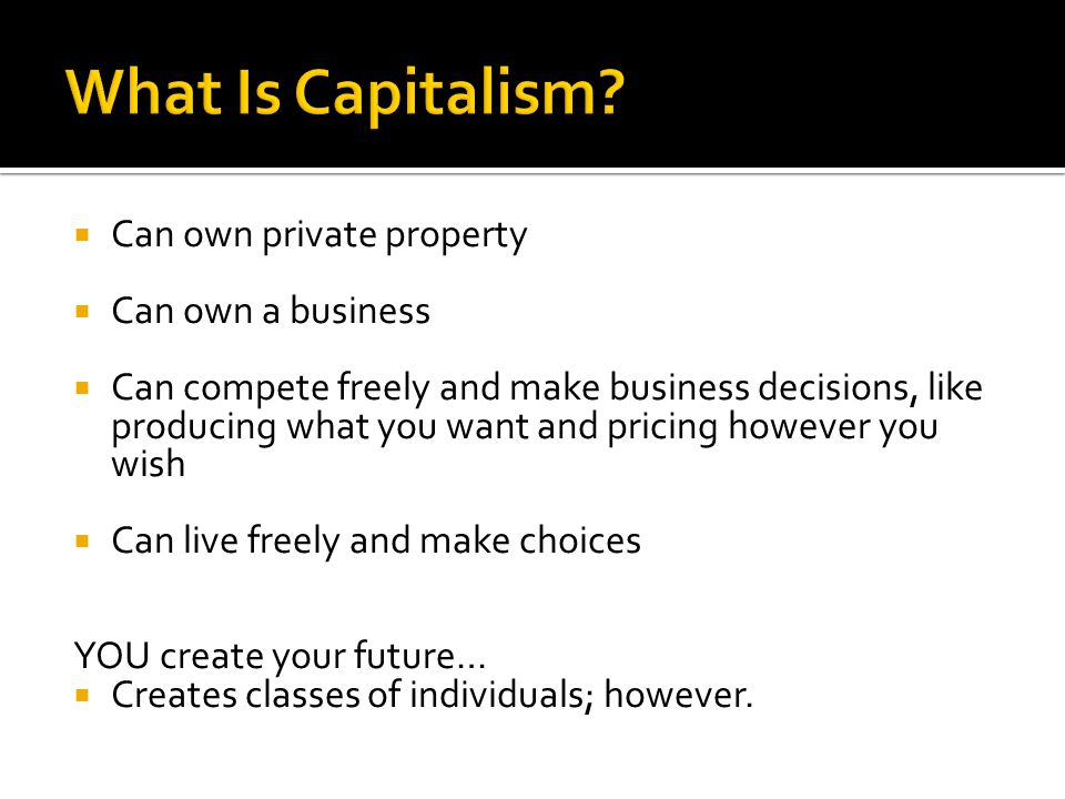  Can own private property  Can own a business  Can compete freely and make business decisions, like producing what you want and pricing however you wish  Can live freely and make choices YOU create your future…  Creates classes of individuals; however.