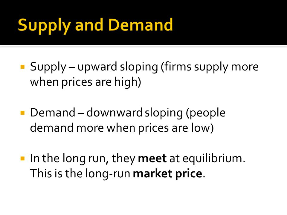  Supply – upward sloping (firms supply more when prices are high)  Demand – downward sloping (people demand more when prices are low)  In the long run, they meet at equilibrium.