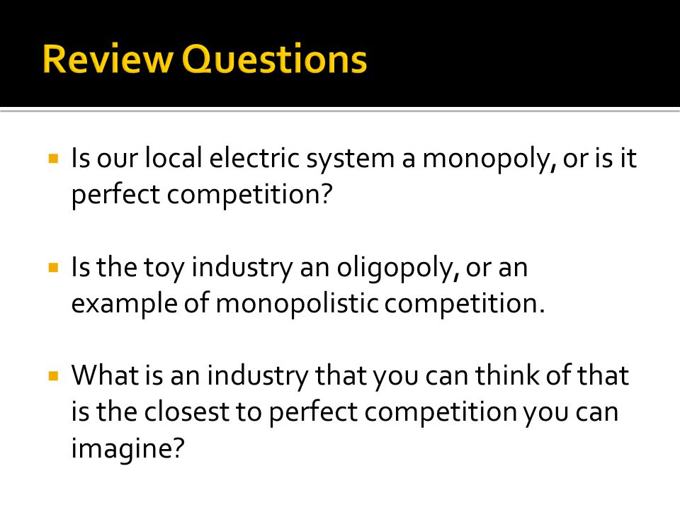  Is our local electric system a monopoly, or is it perfect competition.