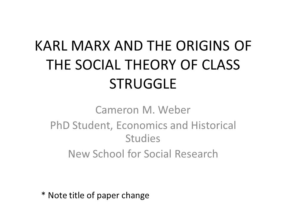 KARL MARX AND THE ORIGINS OF THE SOCIAL THEORY OF CLASS STRUGGLE Cameron M. Weber PhD Student, Economics and Historical Studies New School for Social