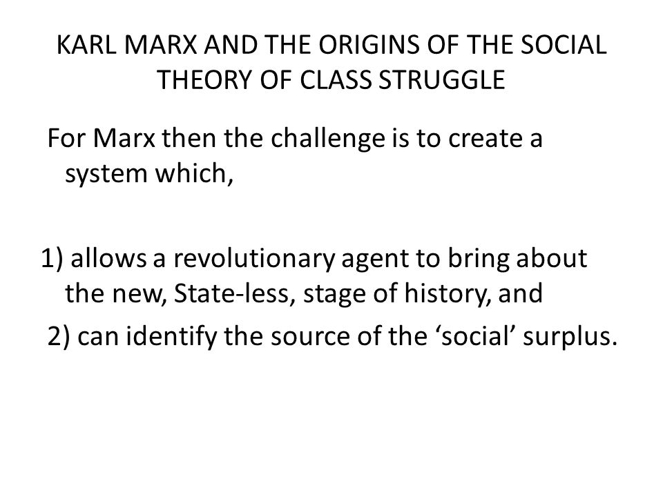 KARL MARX AND THE ORIGINS OF THE SOCIAL THEORY OF CLASS STRUGGLE For Marx then the challenge is to create a system which, 1) allows a revolutionary ag