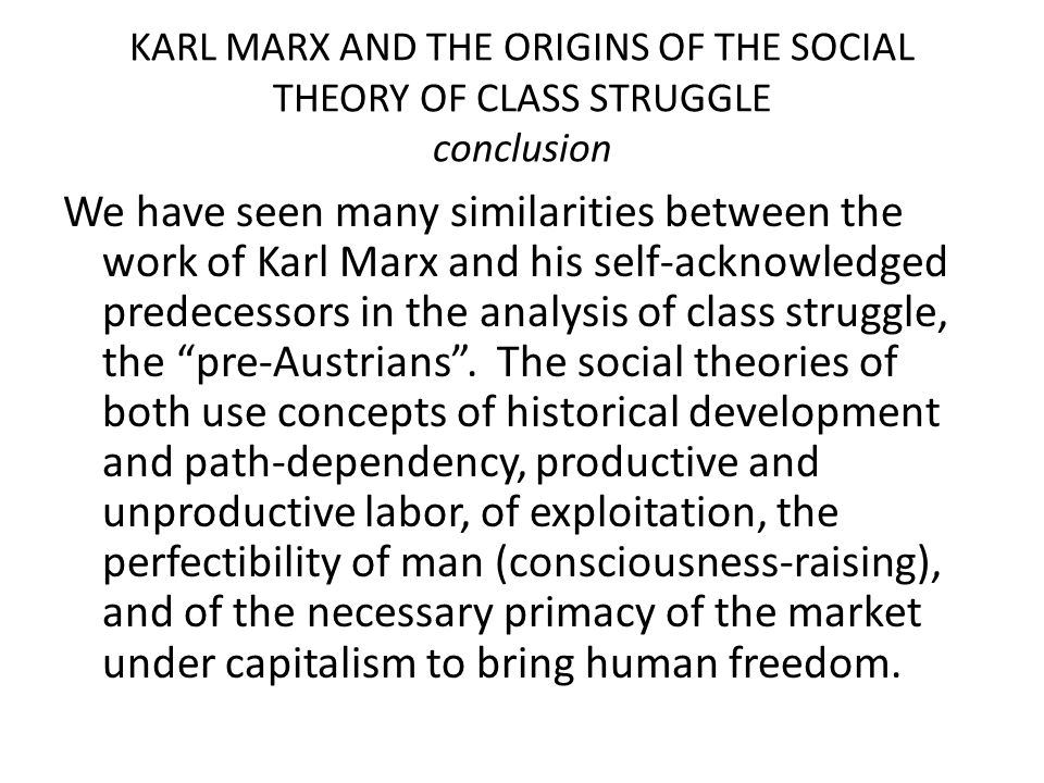 KARL MARX AND THE ORIGINS OF THE SOCIAL THEORY OF CLASS STRUGGLE conclusion We have seen many similarities between the work of Karl Marx and his self-