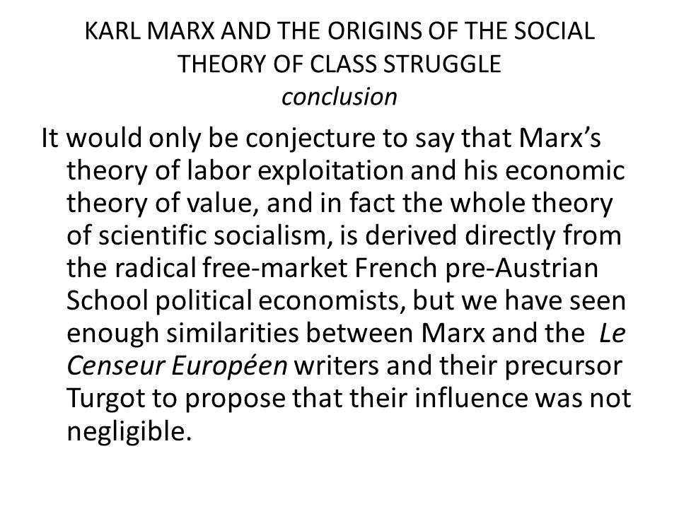 KARL MARX AND THE ORIGINS OF THE SOCIAL THEORY OF CLASS STRUGGLE conclusion It would only be conjecture to say that Marx's theory of labor exploitatio