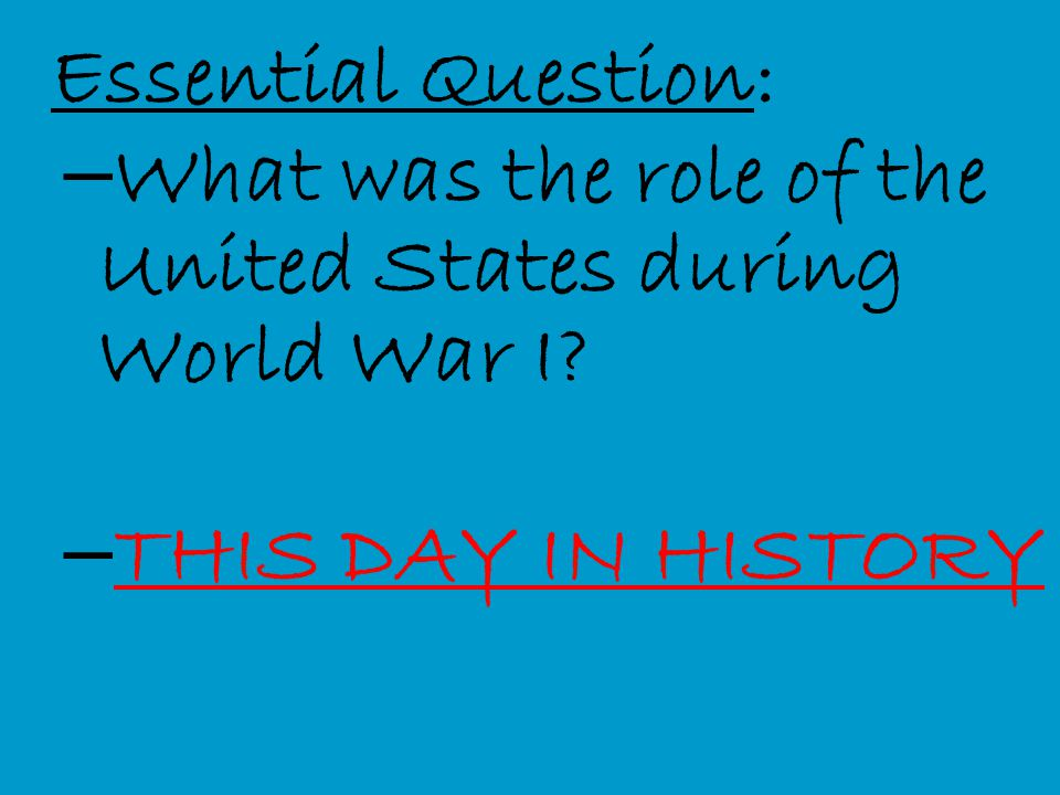 Essential Question: – What was the role of the United States during World War I? – THIS DAY IN HISTORY THIS DAY IN HISTORY