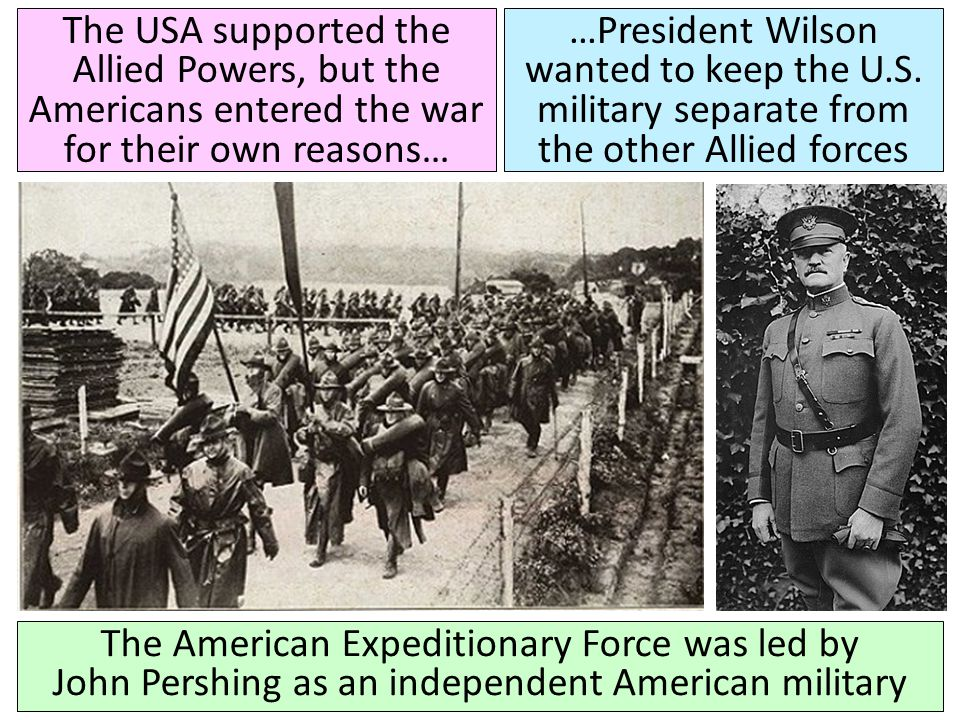 The USA supported the Allied Powers, but the Americans entered the war for their own reasons… The American Expeditionary Force was led by John Pershin