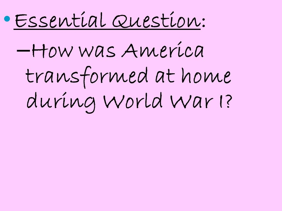 Essential Question: – How was America transformed at home during World War I?